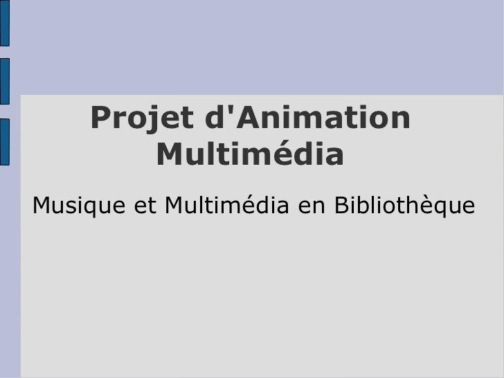 Projet dAnimation        MultimédiaMusique et Multimédia en Bibliothèque