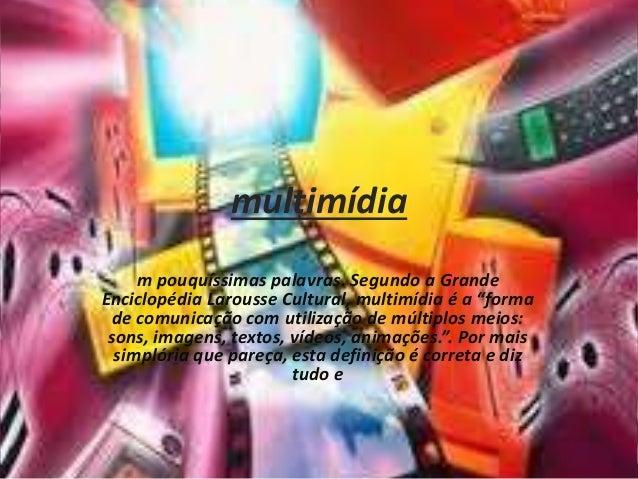 """multimídia m pouquíssimas palavras. Segundo a Grande Enciclopédia Larousse Cultural, multimídia é a """"forma de comunicação ..."""