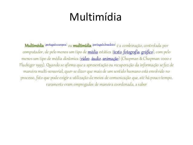 Multimídia Multimédia (português europeu) ou multimídia (portuguêsbrasileiro) é a combinação, controlada por computador, d...