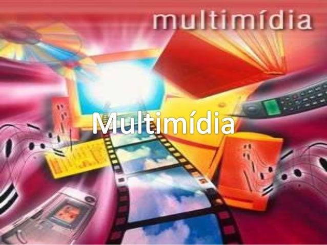 • Multimédia ou multimídia é a combinação, controlada  por computador (computador pessoal,periférico e dispositivo  móvel)...