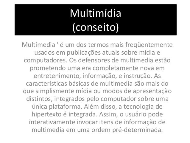 Multimídia (conseito) Multimedia ' é um dos termos mais freqüentemente usados em publicações atuais sobre mídia e computad...