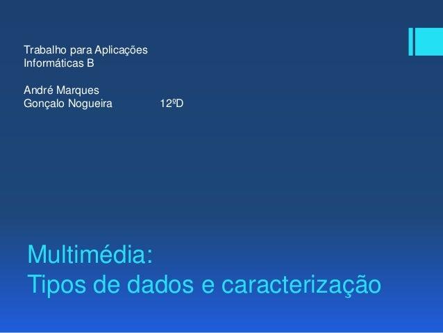 Multimédia: Tipos de dados e caracterização Trabalho para Aplicações Informáticas B André Marques Gonçalo Nogueira 12ºD