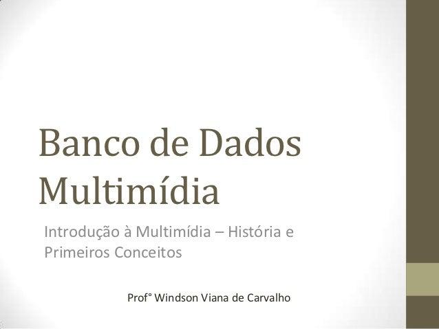 Banco de DadosMultimídiaIntrodução à Multimídia – História ePrimeiros Conceitos           Prof° Windson Viana de Carvalho
