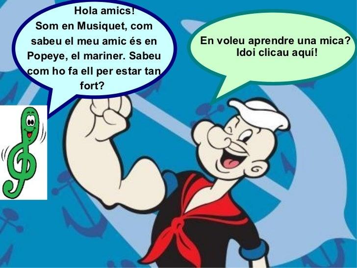 Hola amics! Som en Musiquet, com sabeu el meu amic és en Popeye, el mariner. Sabeu com ho fa ell per estar tan fort?  En v...