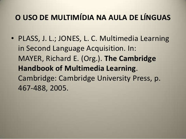 O USO DE MULTIMÍDIA NA AULA DE LÍNGUAS • PLASS, J. L.; JONES, L. C. Multimedia Learning in Second Language Acquisition. In...