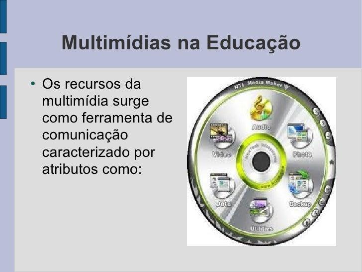 Multimídias na Educação <ul><li>Os recursos da multimídia surge como ferramenta de comunicação caracterizado por atributos...
