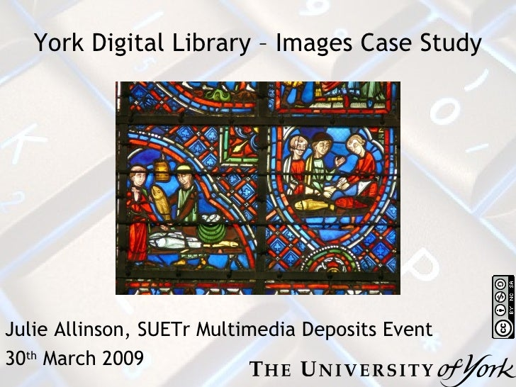 York Digital Library – Images Case Study Julie Allinson, SUETr Multimedia Deposits Event 30 th  March 2009