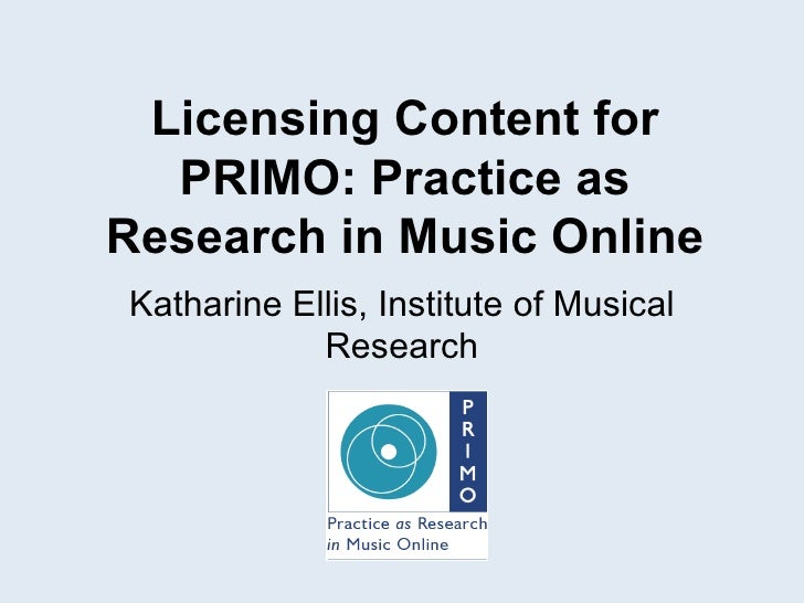 Licensing Content for PRIMO : Practice as Research in Music Online Katharine Ellis, Institute of Musical Research