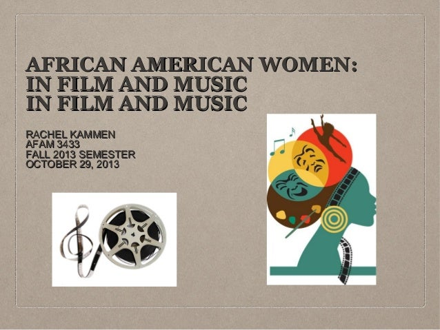 AFRICAN AMERICAN WOMEN: IN FILM AND MUSIC IN FILM AND MUSIC RACHEL KAMMEN AFAM 3433 FALL 2013 SEMESTER OCTOBER 29, 2013