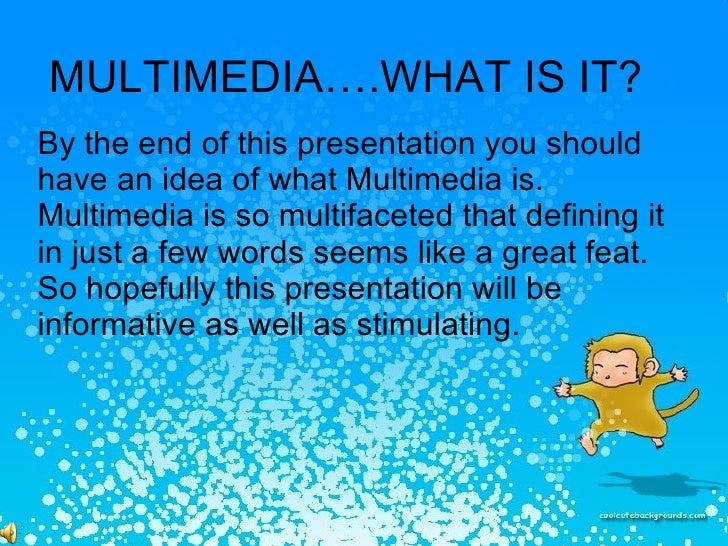MULTIMEDIA….WHAT IS IT? By the end of this presentation you should have an idea of what Multimedia is. Multimedia is so mu...