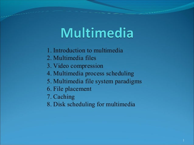 1 1. Introduction to multimedia 2. Multimedia files 3. Video compression 4. Multimedia process scheduling 5. Multimedia fi...