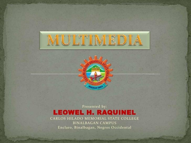 MULTIMEDIA<br />Presented by:<br />LEOWEL H. RAQUINEL<br />CARLOS HILADO MEMORIAL STATE COLLEGE<br />BINALBAGAN CAMPUS<br ...