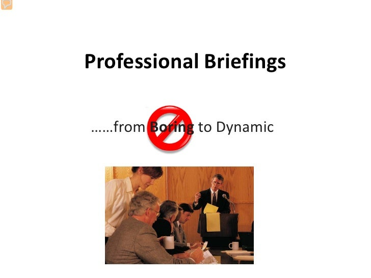 Professional Briefings  ……from Boring to Dynamic