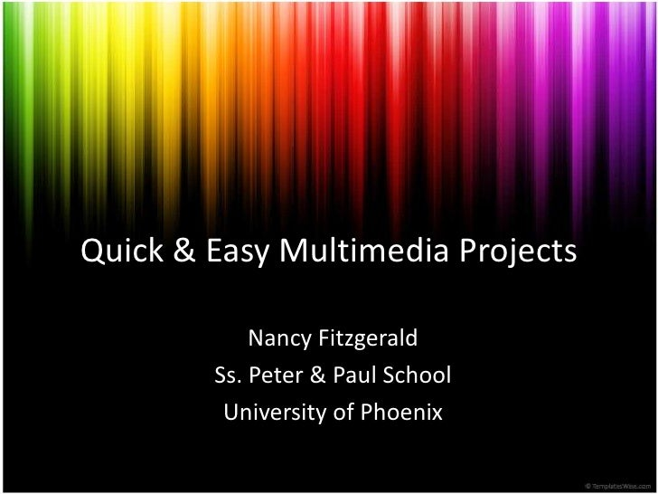 Quick & EasyMultimediaProjects<br />Nancy Fitzgerald<br />Ss. Peter & Paul School<br />University of Phoenix<br />