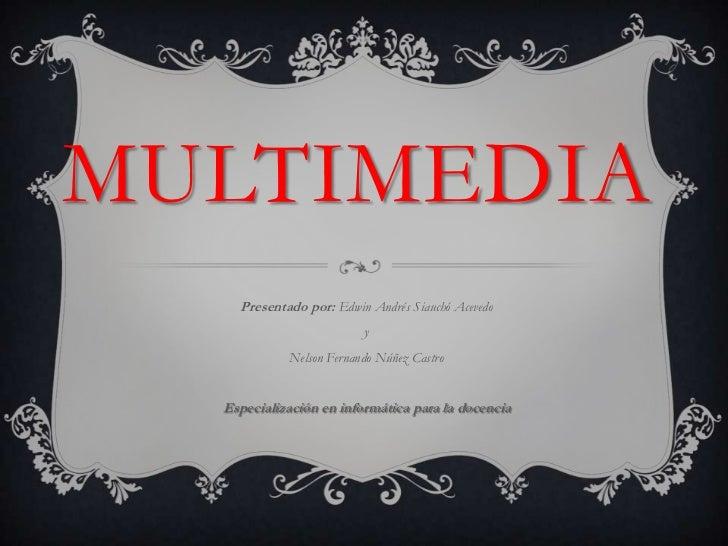 Multimedia<br />Presentado por: Edwin Andrés SiauchóAcevedo<br />y <br />Nelson Fernando Núñez Castro<br />Especialización...