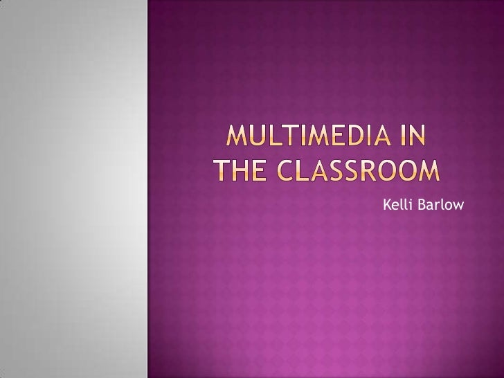 Multimedia in the classroom<br />Kelli Barlow<br />