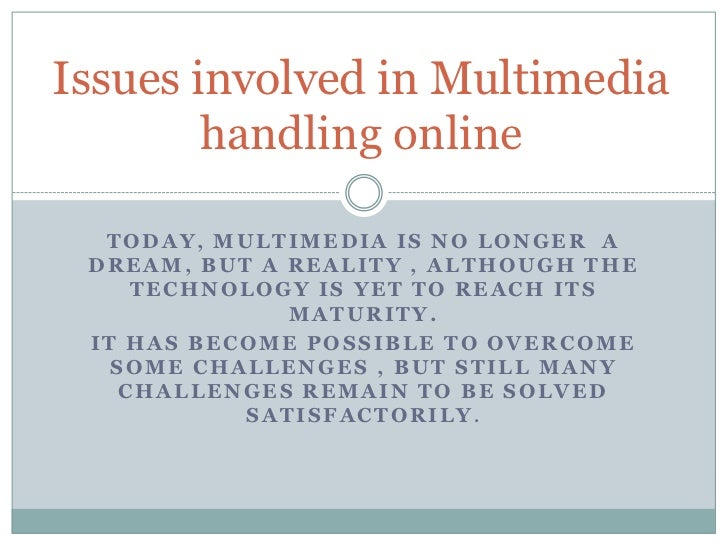 Issues involved in Multimedia        handling online  TODAY, MULTIMEDIA IS NO LONGER A DREAM, BUT A REALITY , ALTHOUGH THE...