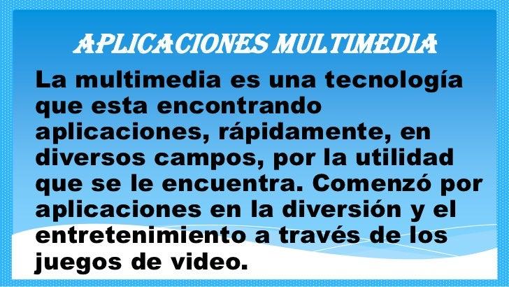 Aplicaciones multimediaLa multimedia es una tecnologíaque esta encontrandoaplicaciones, rápidamente, endiversos campos, po...
