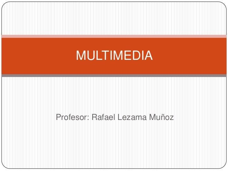MULTIMEDIAProfesor: Rafael Lezama Muñoz