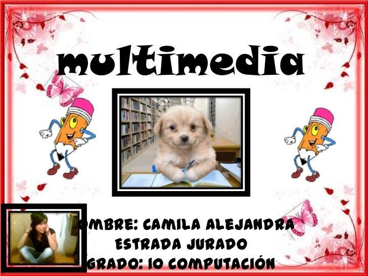 multimediaNombre: Camila Alejandra     Estrada Jurado  Grado: 10 Computación