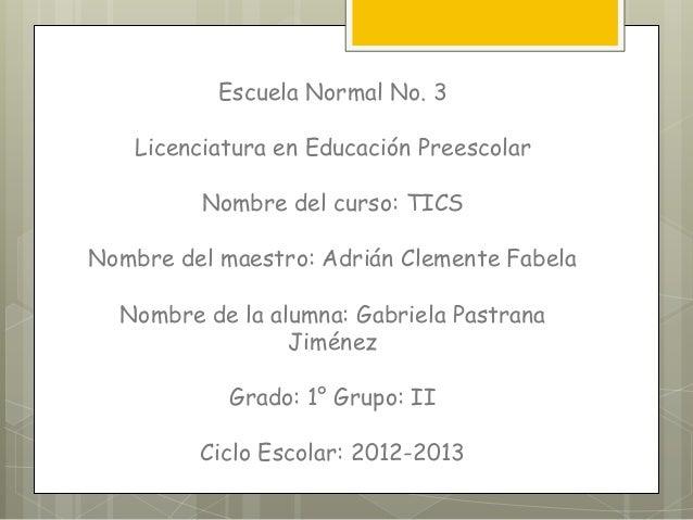 Escuela Normal No. 3   Licenciatura en Educación Preescolar         Nombre del curso: TICSNombre del maestro: Adrián Cleme...