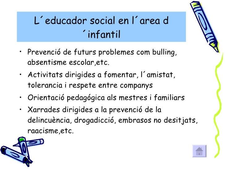 L´educador social en l´area d´infantil <ul><li>Prevenció de futurs problemes com bulling, absentisme escolar,etc. </li></u...