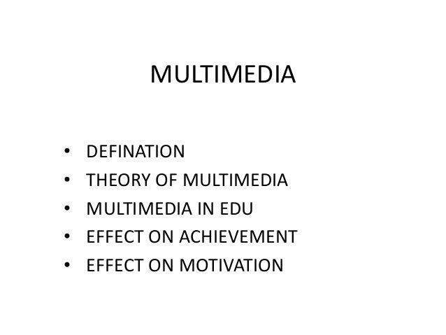 MULTIMEDIA • DEFINATION • THEORY OF MULTIMEDIA • MULTIMEDIA IN EDU • EFFECT ON ACHIEVEMENT • EFFECT ON MOTIVATION