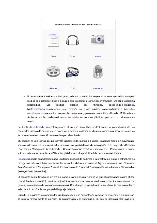 Multimedia es una combinación de formas de contenido:  Texto  Imagen  Animación  1-  Sonido  Vídeo  Interactividad  El tér...