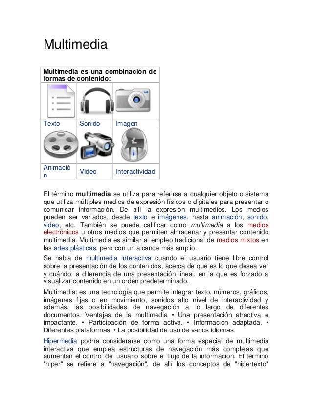Multimedia Multimedia es una combinación de formas de contenido:  Texto  Sonido  Imagen  Animació n  Vídeo  Interactividad...