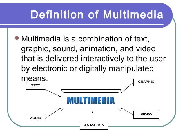 Definition of Multimedia  Multimedia  is a combination of text, graphic, sound, animation, and video that is delivered in...