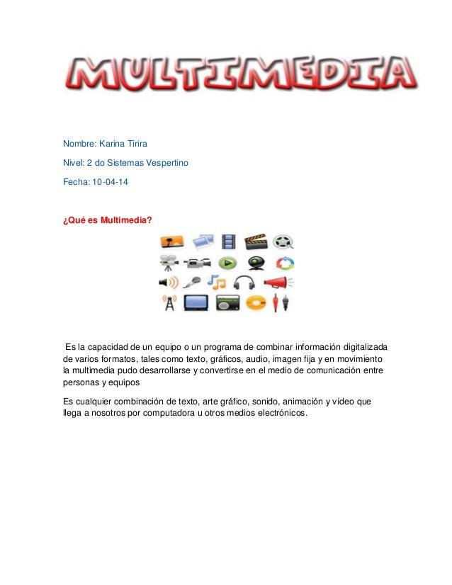 Nombre: Karina Tirira Nivel: 2 do Sistemas Vespertino Fecha: 10-04-14 ¿Qué es Multimedia? Es la capacidad de un equipo o u...