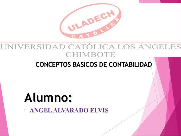 ● ● ANGELALVARADO ELVIS CONCEPTOS BASICOS DE CONTABILIDADCONCEPTOS BASICOS DE CONTABILIDAD Alumno:Alumno: