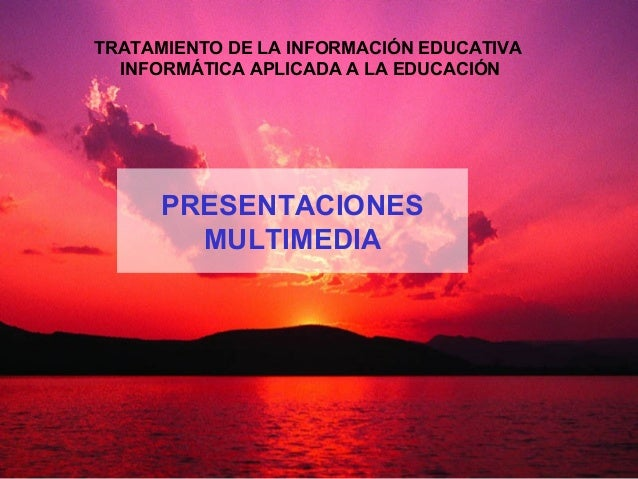PRESENTACIONES MULTIMEDIA TRATAMIENTO DE LA INFORMACIÓN EDUCATIVA INFORMÁTICA APLICADA A LA EDUCACIÓN