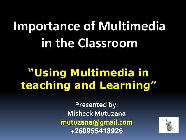 "Importance of Multimedia in the Classroom Presented by: Misheck Mutuzana mutuzana@gmail.com +260955418926 ""Using Multimedi..."