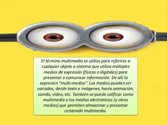 El término multimedia se utiliza para referirse a cualquier objeto o sistema que utiliza múltiples medios de expresión (fí...