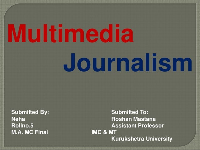 Multimedia Journalism Submitted By: Submitted To: Neha Roshan Mastana Rollno.5 Assistant Professor M.A. MC Final IMC & MT ...