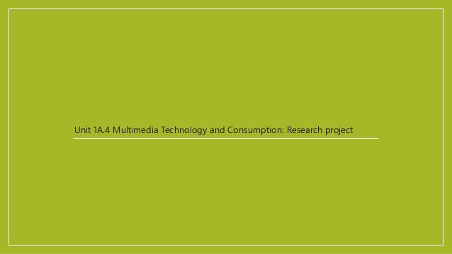 Unit 1A.4 Multimedia Technology and Consumption: Research project