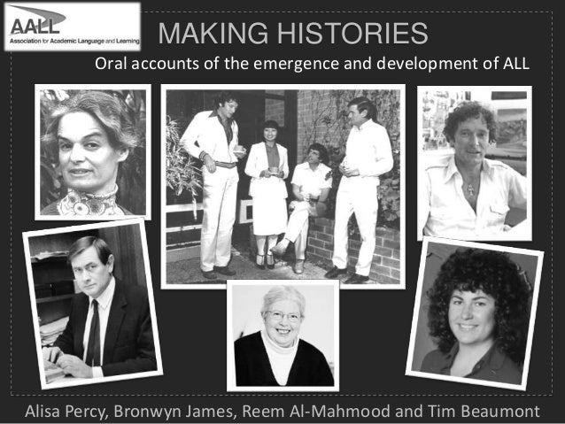 MAKING HISTORIES Oral accounts of the emergence and development of ALL  Alisa Percy, Bronwyn James, Reem Al-Mahmood and Ti...