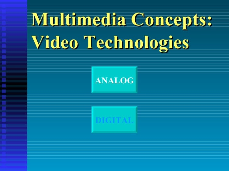 Multimedia Concepts: Video Technologies ANALOG DIGITAL