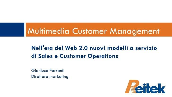 Multimedia Customer Management Nell'era del Web 2.0 nuovi modelli a servizio di Sales e Customer Operations Gianluca Ferra...