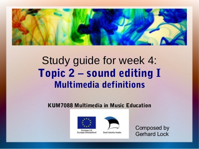 Study guide for week 4:Topic 2 – sound editing IMultimedia definitionsKUM7088 Multimedia in Music EducationComposed byGerh...