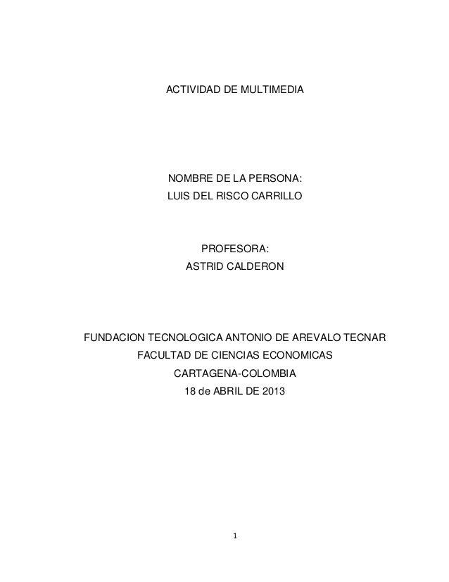 1ACTIVIDAD DE MULTIMEDIANOMBRE DE LA PERSONA:LUIS DEL RISCO CARRILLOPROFESORA:ASTRID CALDERONFUNDACION TECNOLOGICA ANTONIO...