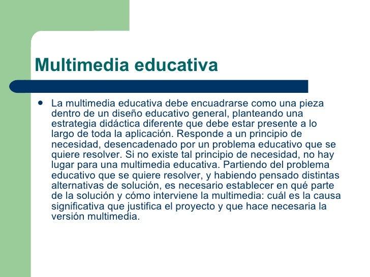 Multimedia educativa <ul><li>La multimedia educativa debe encuadrarse como una pieza dentro de un diseño educativo general...