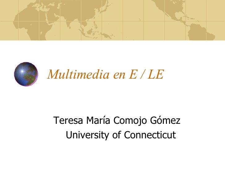 Multimedia en E / LE Teresa María Comojo Gómez University of Connecticut