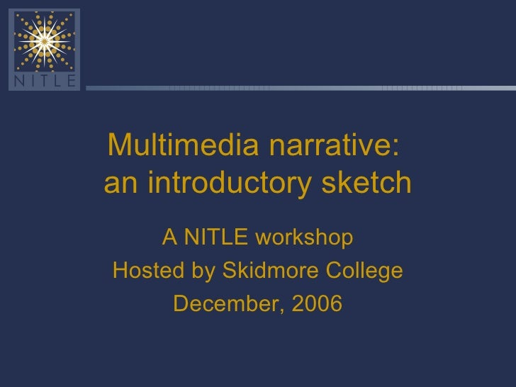 Multimedia narrative:  an introductory sketch A NITLE workshop Hosted by Skidmore College December, 2006
