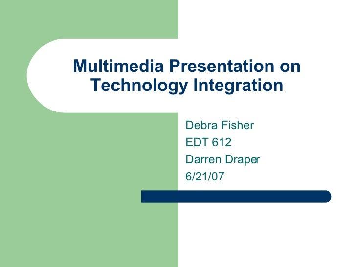 Multimedia Presentation on Technology Integration Debra Fisher EDT 612 Darren Draper 6/21/07