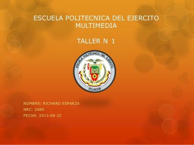 ESCUELA POLITECNICA DEL EJERCITO MULTIMEDIA TALLER N 1 NOMBRE: RICHARD ESPARZA NRC: 2489 FECHA: 2013-08-22