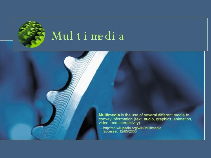 Multimedia Multimedia  is the use of several different media to convey information (text, audio, graphics, animation, vide...