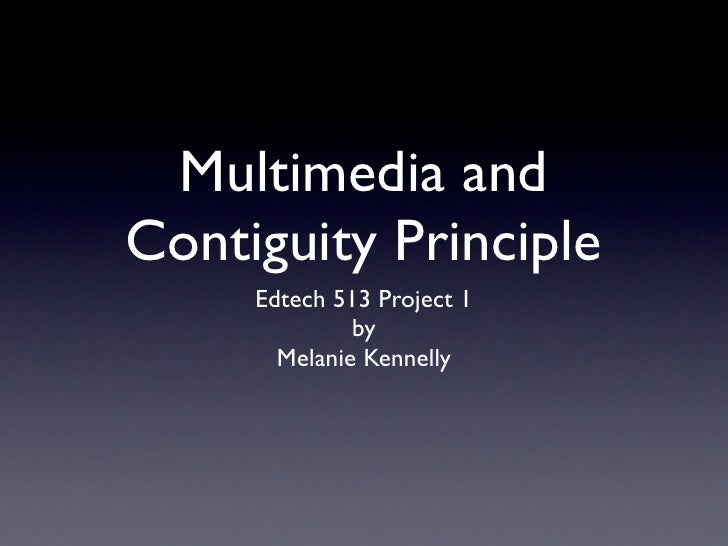 Multimedia and Contiguity Principle      Edtech 513 Project 1               by        Melanie Kennelly