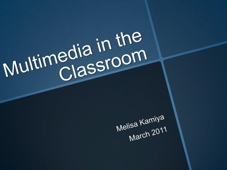 Multimedia in the Classroom<br />Melisa Kamiya<br />March 2011<br />